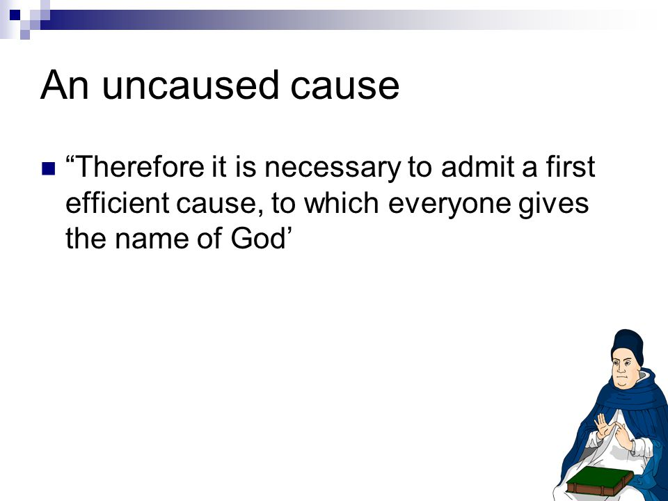An uncaused cause Therefore it is necessary to admit a first efficient cause, to which everyone gives the name of God'
