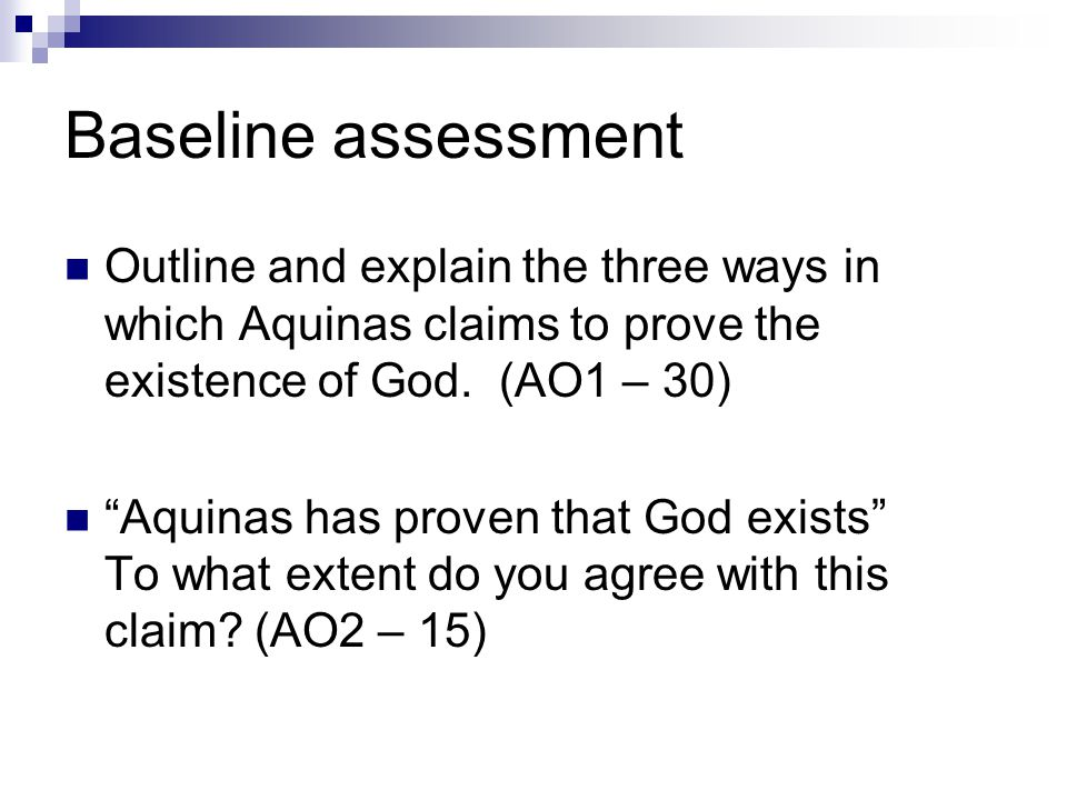 Baseline assessment Outline and explain the three ways in which Aquinas claims to prove the existence of God. (AO1 – 30)
