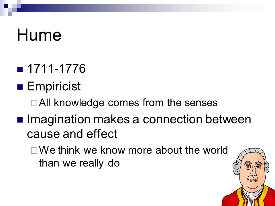 Hume 1711-1776. Empiricist. All knowledge comes from the senses. Imagination makes a connection between cause and effect.