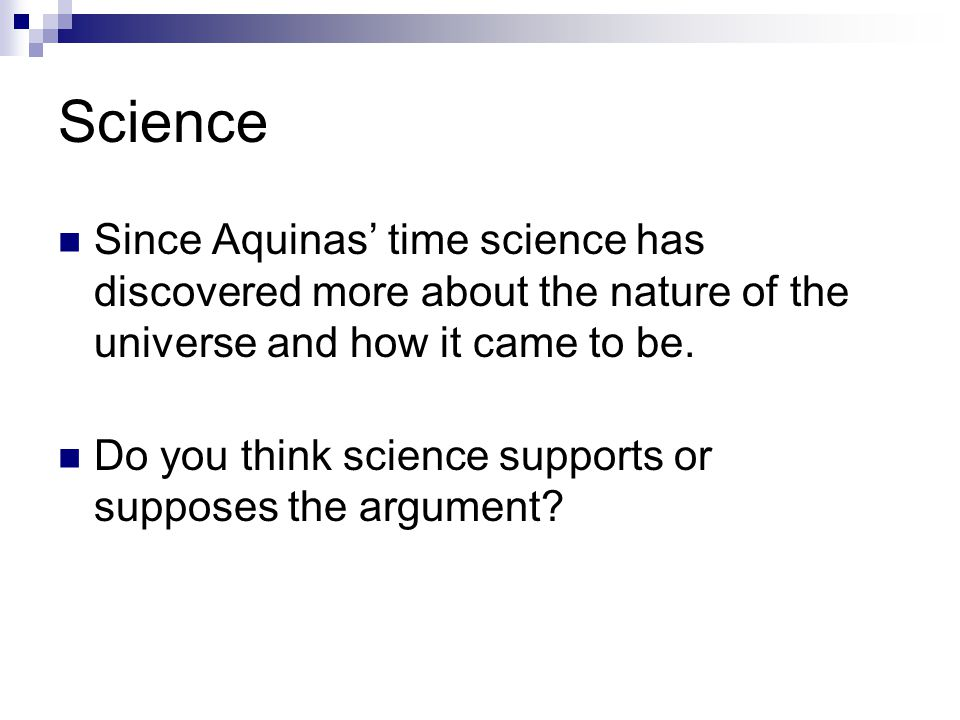 Science Since Aquinas' time science has discovered more about the nature of the universe and how it came to be.