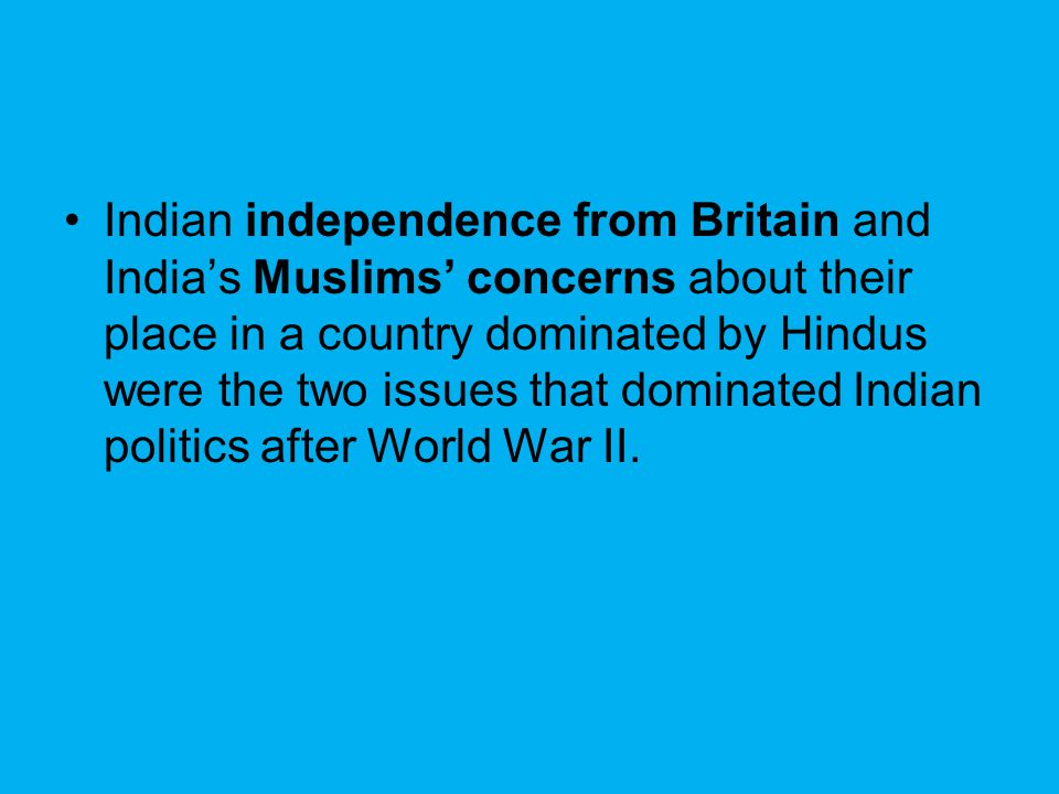 Indian independence from Britain and India's Muslims' concerns about their place in a country dominated by Hindus were the two issues that dominated Indian politics after World War II.
