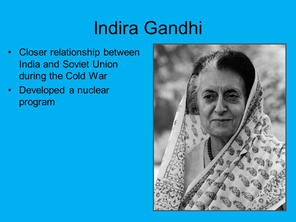 Indira Gandhi Closer relationship between India and Soviet Union during the Cold War.