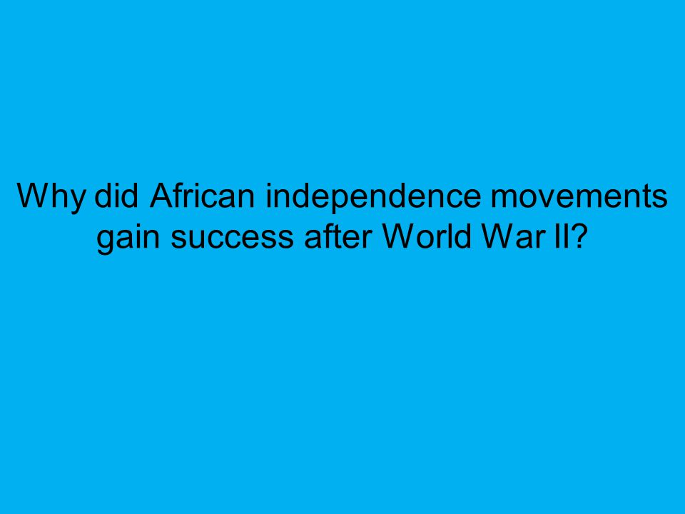 Why did African independence movements gain success after World War II