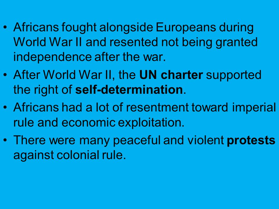 Africans fought alongside Europeans during World War II and resented not being granted independence after the war.