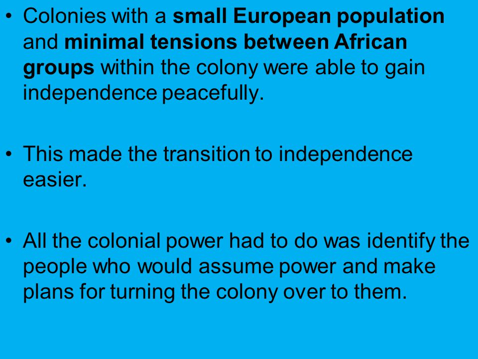 Colonies with a small European population and minimal tensions between African groups within the colony were able to gain independence peacefully.
