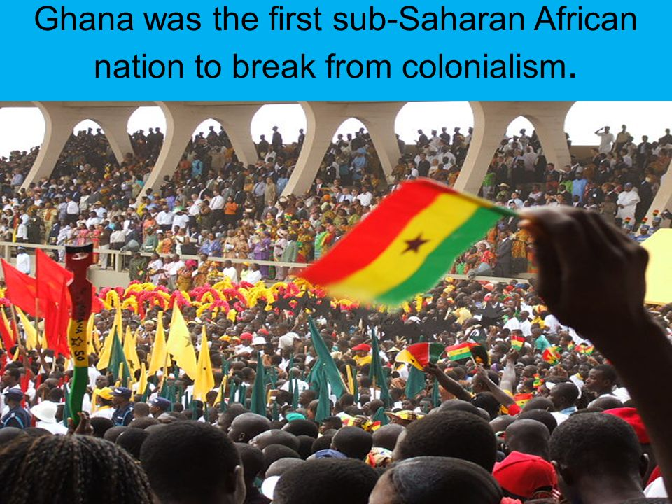 Ghana was the first sub-Saharan African nation to break from colonialism.