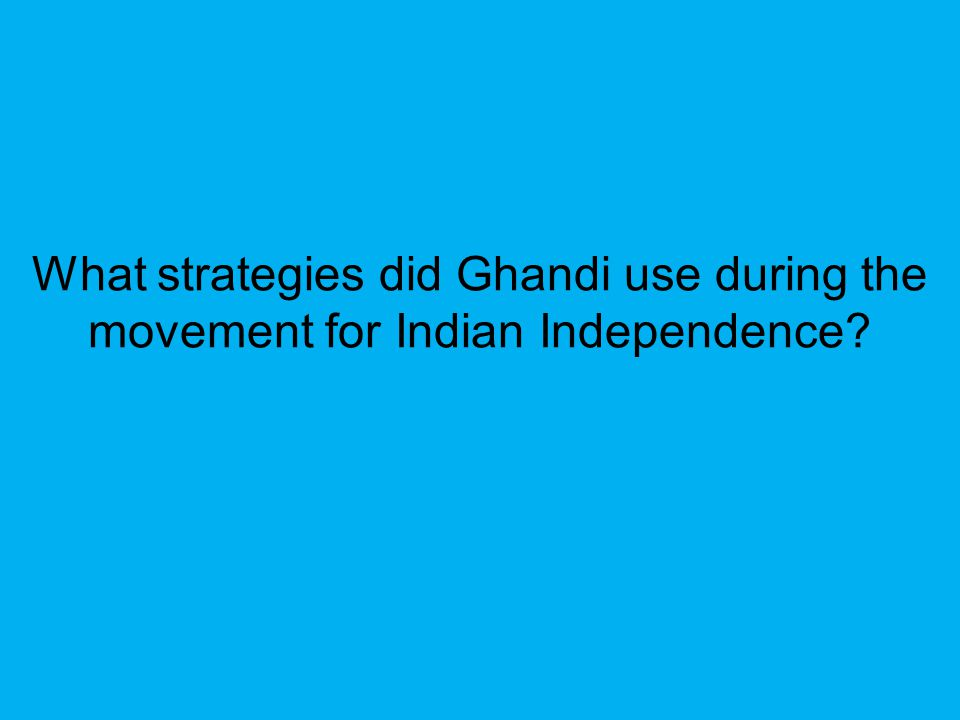 What strategies did Ghandi use during the movement for Indian Independence
