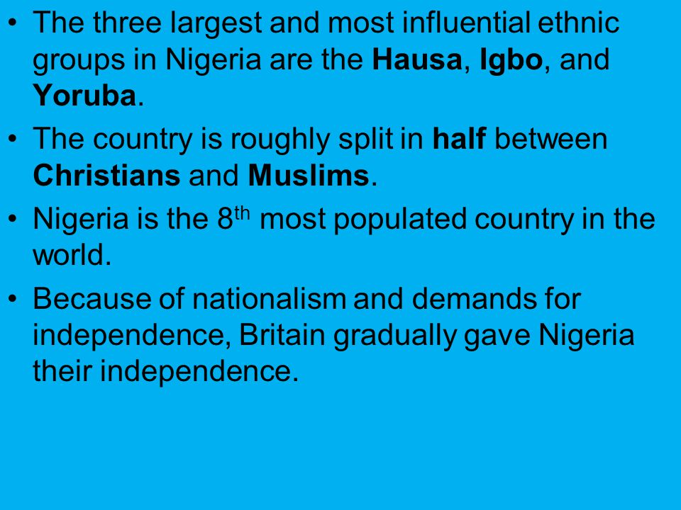 The three largest and most influential ethnic groups in Nigeria are the Hausa, Igbo, and Yoruba.