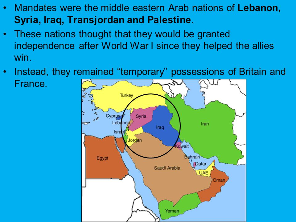 Mandates were the middle eastern Arab nations of Lebanon, Syria, Iraq, Transjordan and Palestine.