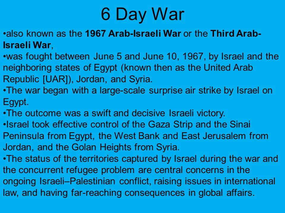 6 Day War also known as the 1967 Arab-Israeli War or the Third Arab-Israeli War,