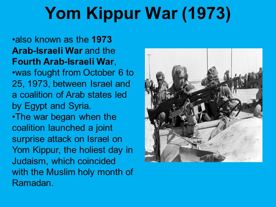 Yom Kippur War (1973) also known as the 1973 Arab-Israeli War and the Fourth Arab-Israeli War,