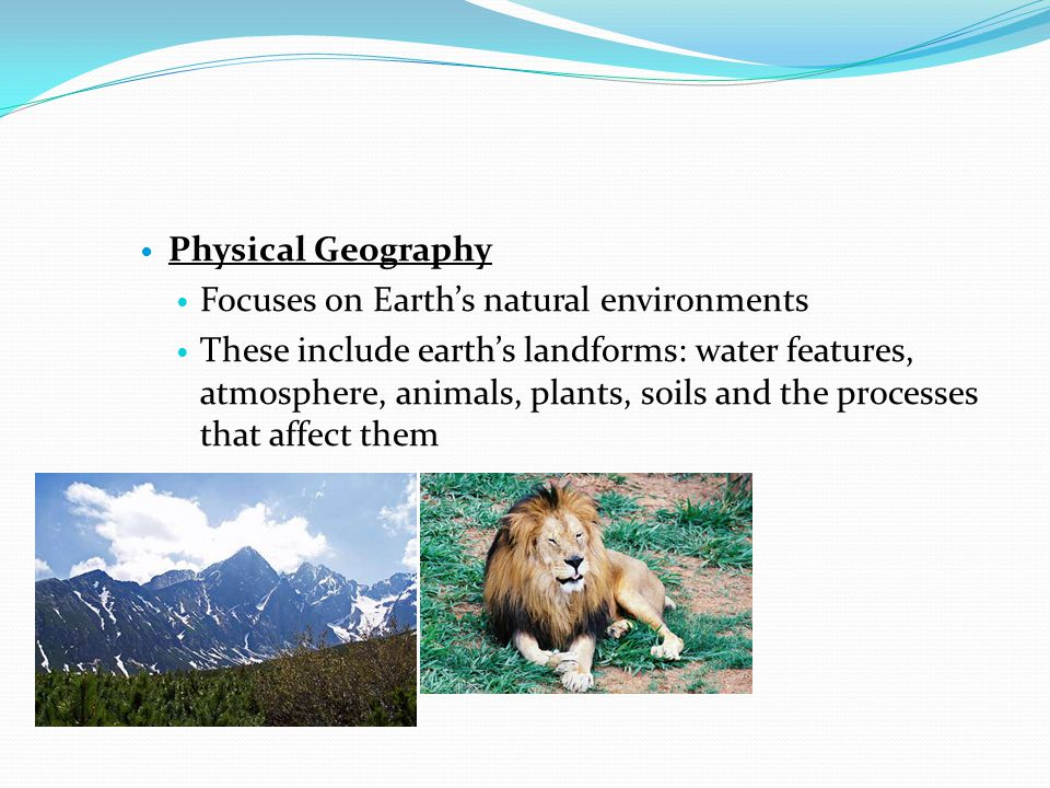 Physical Geography Focuses on Earth's natural environments.
