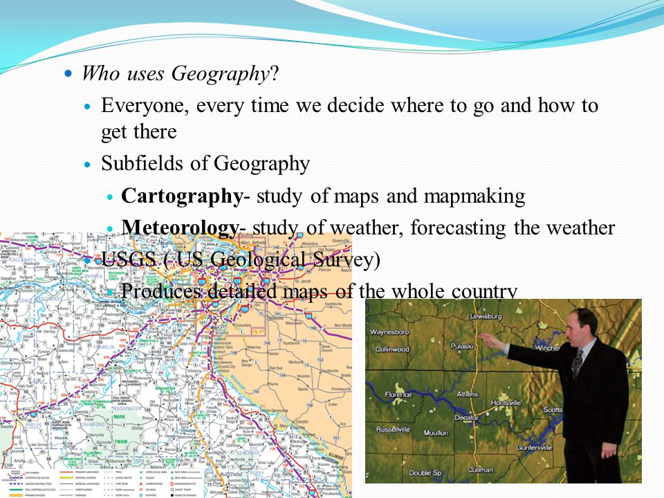 Who uses Geography Everyone, every time we decide where to go and how to get there. Subfields of Geography.