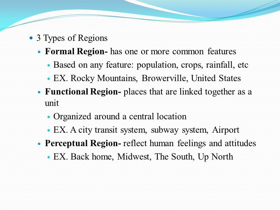 3 Types of Regions Formal Region- has one or more common features. Based on any feature: population, crops, rainfall, etc.