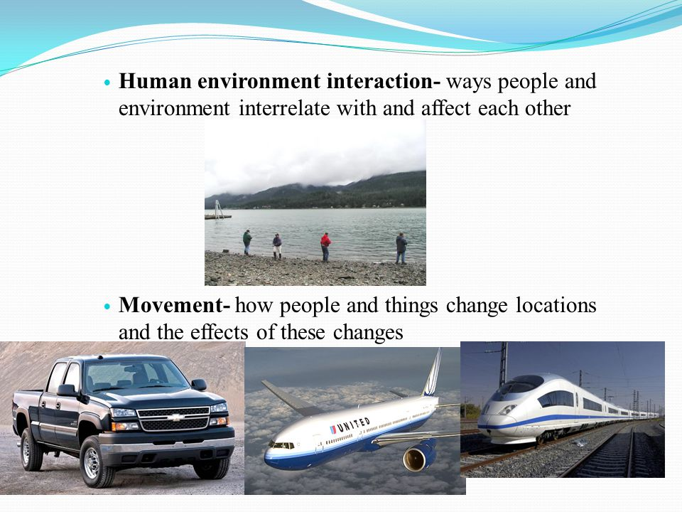 Human environment interaction- ways people and environment interrelate with and affect each other