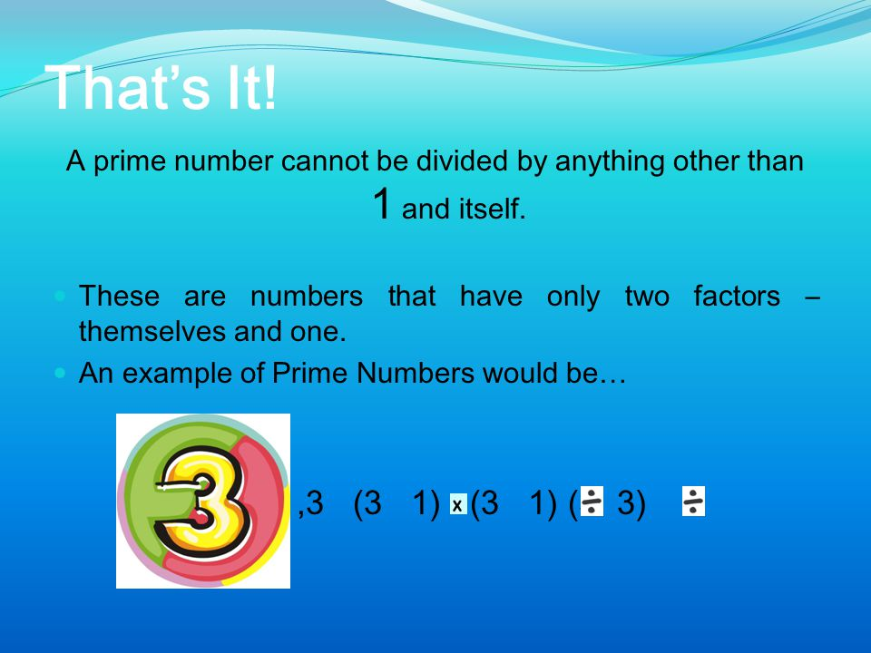 A prime number cannot be divided by anything other than 1 and itself.