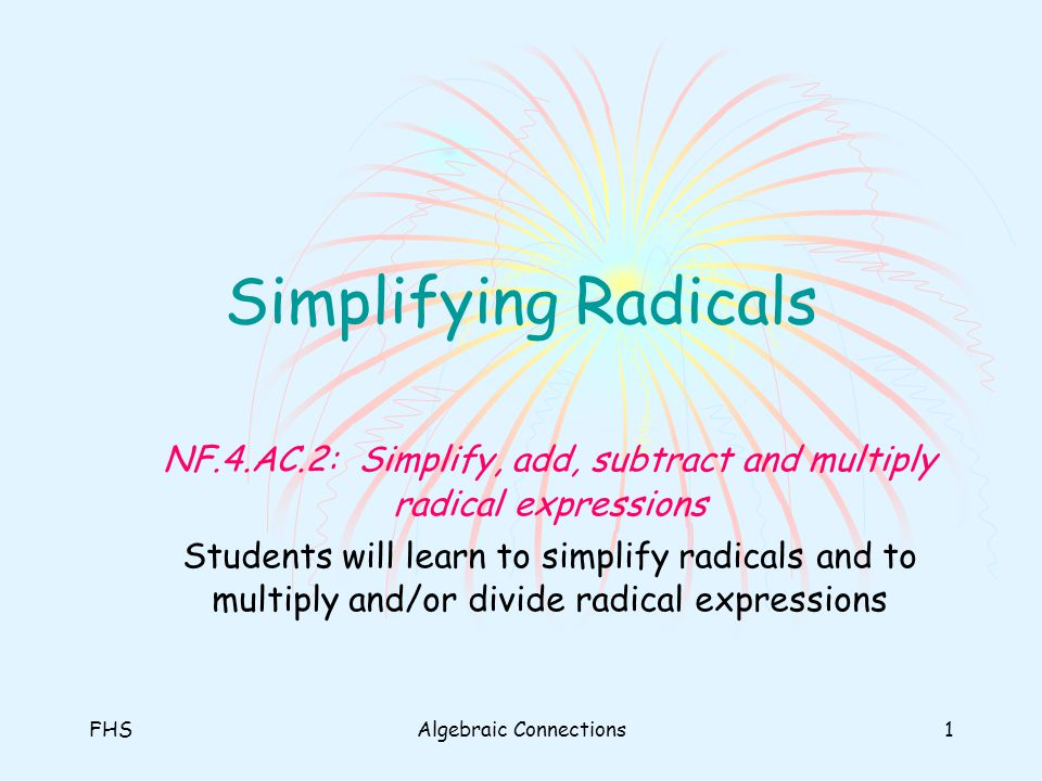 Simplifying Radicals NF.4.AC.2: Simplify, add, subtract and multiply radical expressions.