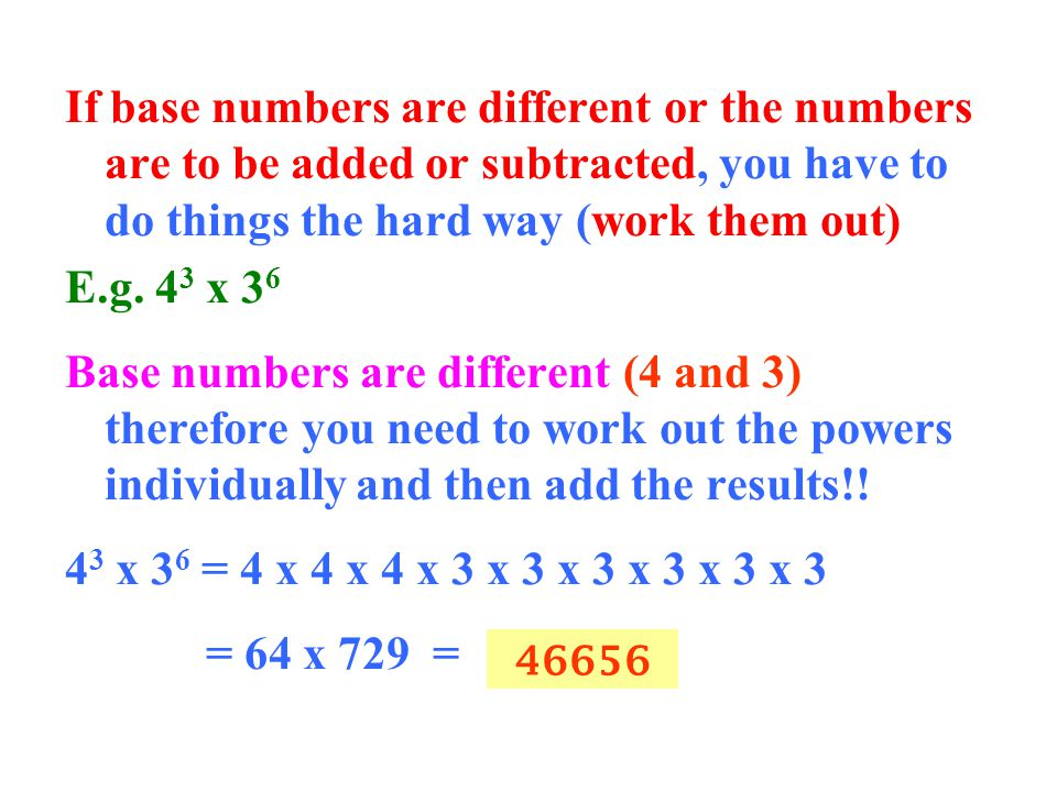If base numbers are different or the numbers are to be added or subtracted, you have to do things the hard way (work them out)