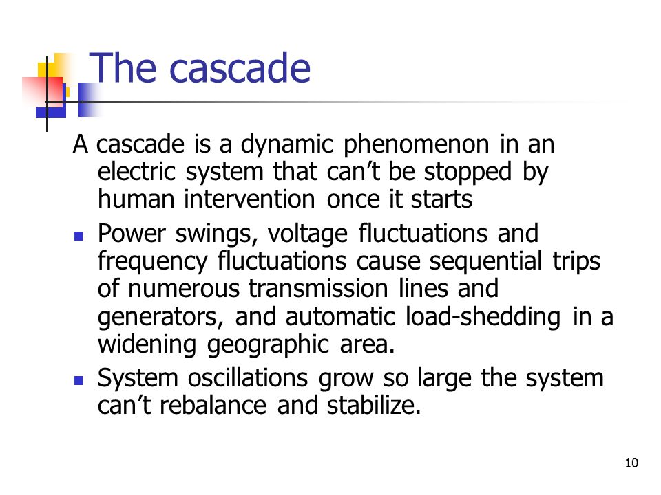 The cascade A cascade is a dynamic phenomenon in an electric system that can't be stopped by human intervention once it starts.