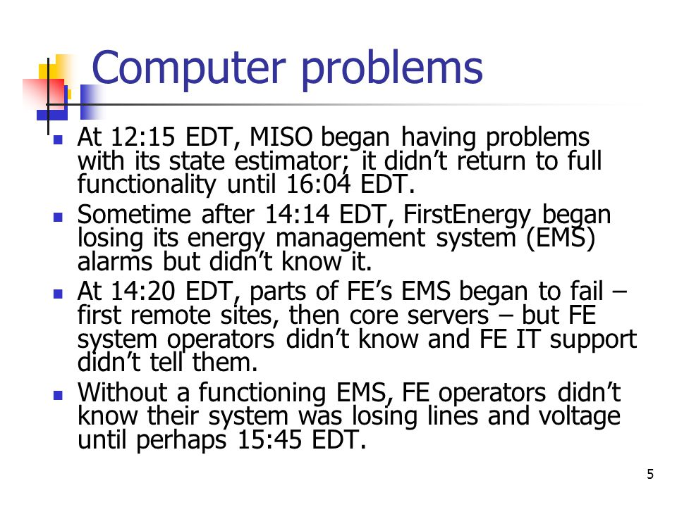 Computer problems At 12:15 EDT, MISO began having problems with its state estimator; it didn't return to full functionality until 16:04 EDT.