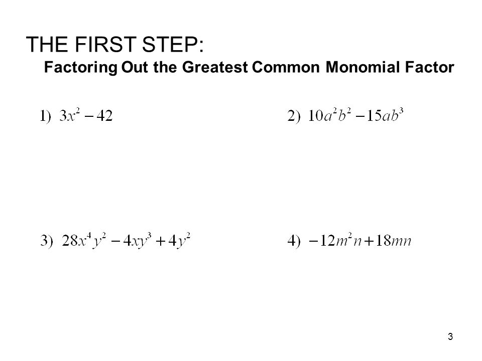 THE FIRST STEP: Factoring Out the Greatest Common Monomial Factor