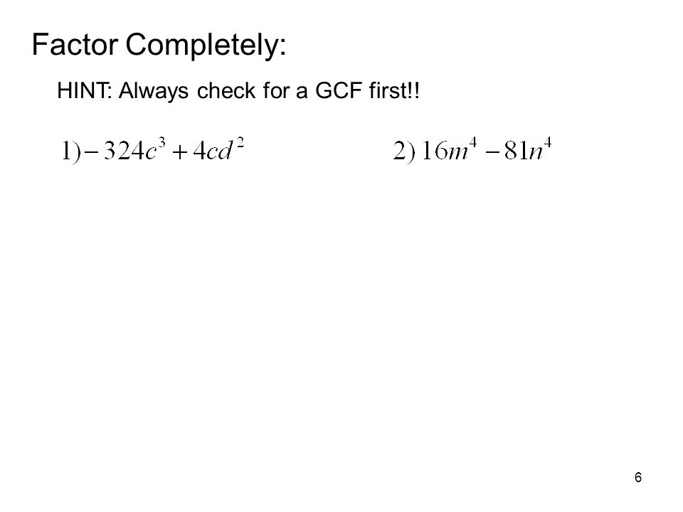 Factor Completely: HINT: Always check for a GCF first!!