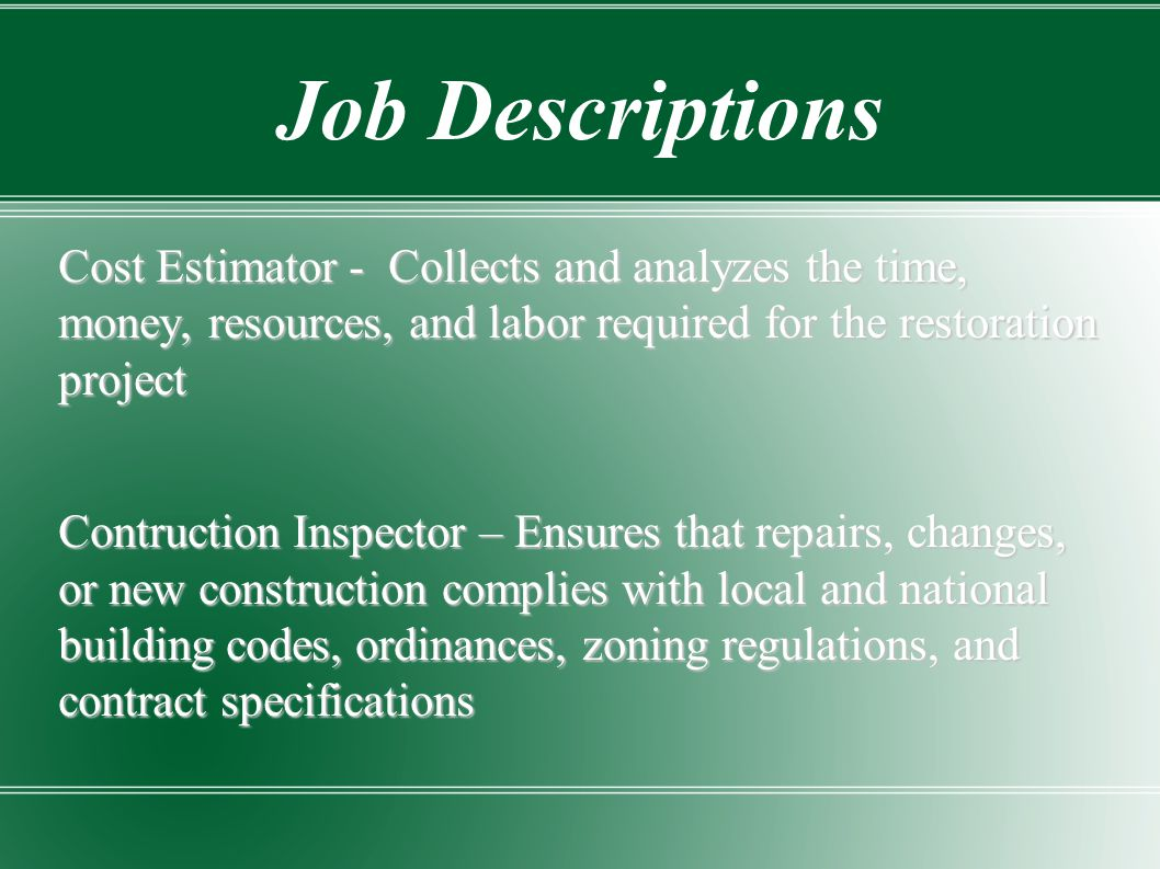 Job Descriptions Cost Estimator - Collects and analyzes the time, money, resources, and labor required for the restoration project.