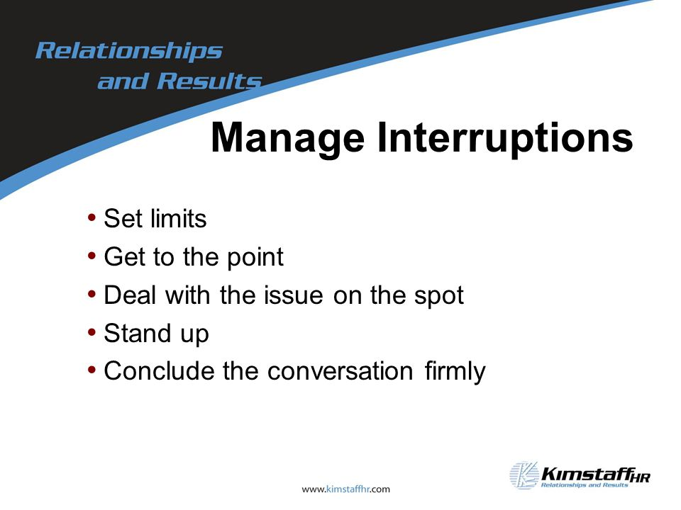 Manage Interruptions Set limits Get to the point