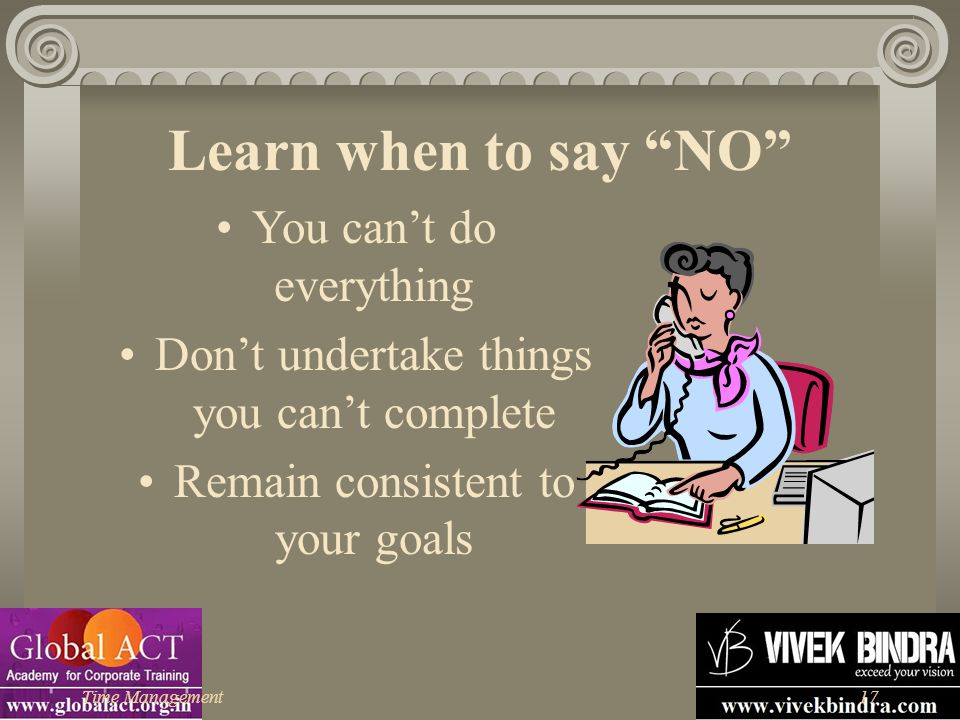 Learn when to say NO You can't do everything