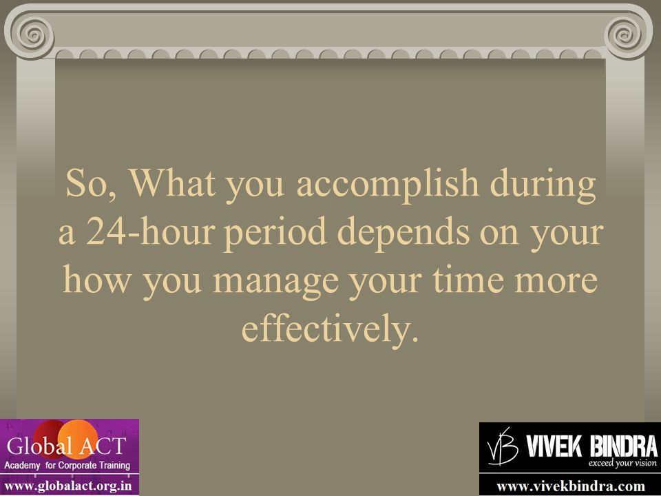 So, What you accomplish during a 24-hour period depends on your how you manage your time more effectively.