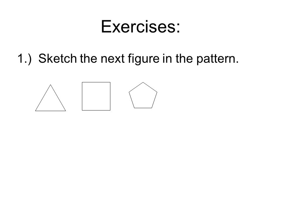 Exercises: 1.) Sketch the next figure in the pattern.