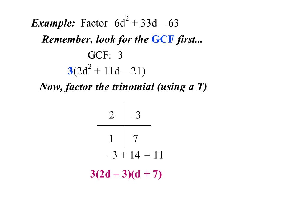 Example: Factor 6d2 + 33d – 63 Remember, look for the GCF first... GCF: 3. 3(2d2 + 11d – 21) Now, factor the trinomial (using a T)