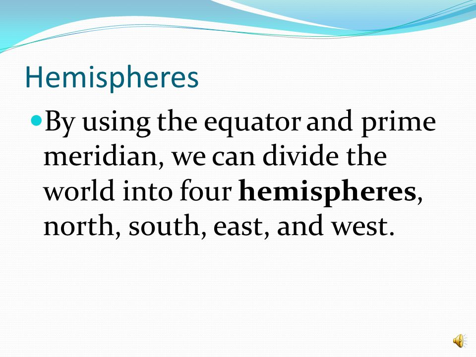 Hemispheres By using the equator and prime meridian, we can divide the world into four hemispheres, north, south, east, and west.