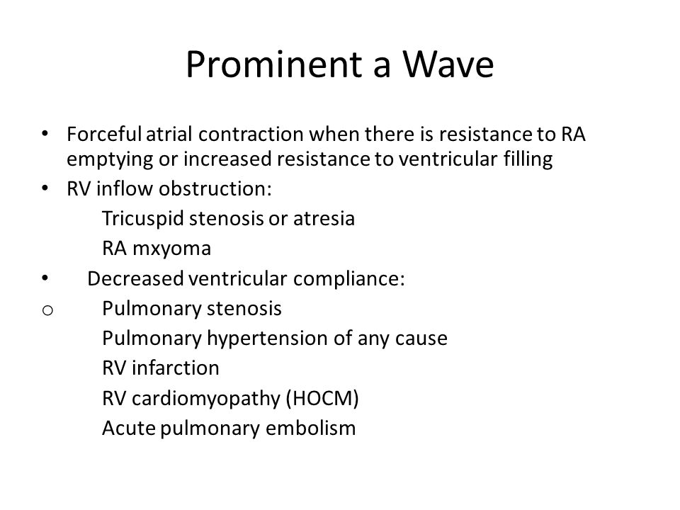 Prominent a Wave Forceful atrial contraction when there is resistance to RA emptying or increased resistance to ventricular filling.