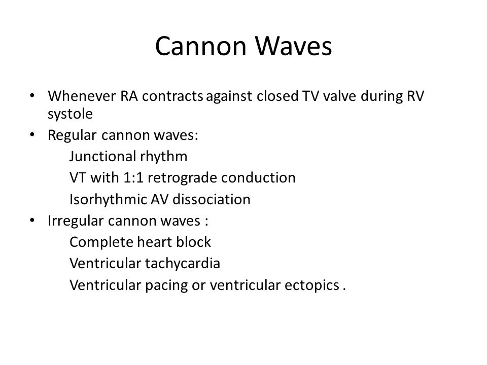 Cannon Waves Whenever RA contracts against closed TV valve during RV systole. Regular cannon waves: