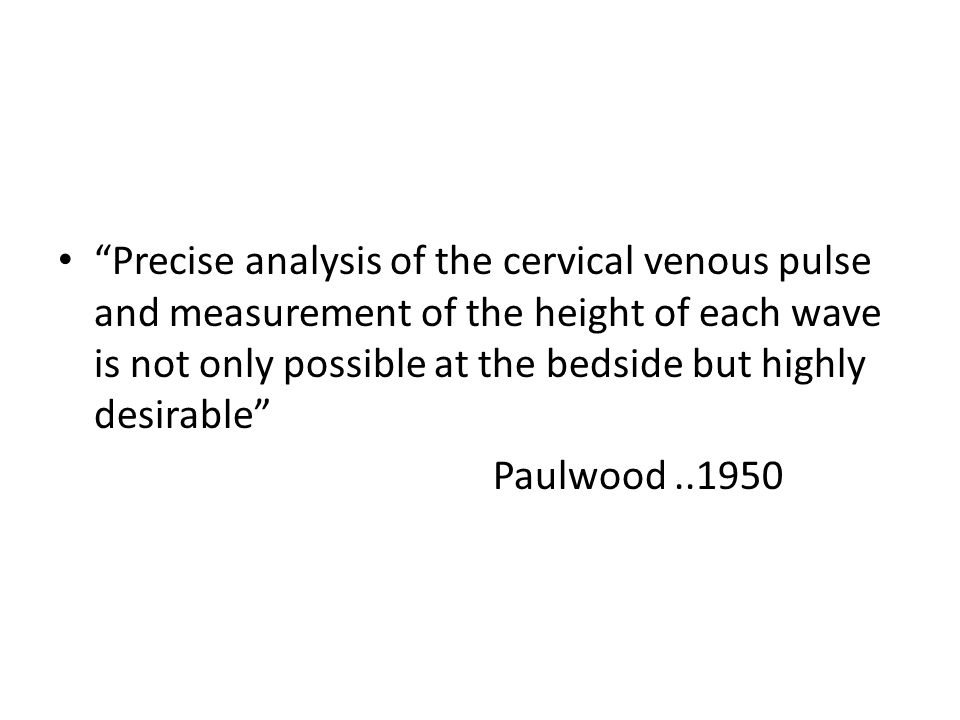 Precise analysis of the cervical venous pulse and measurement of the height of each wave is not only possible at the bedside but highly desirable