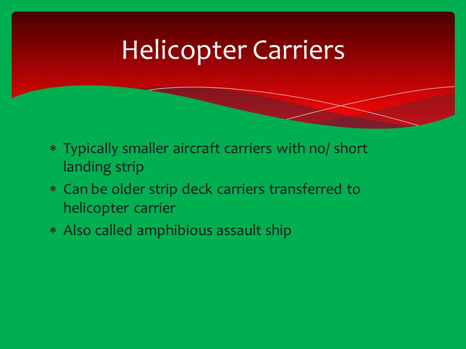 Helicopter Carriers Typically smaller aircraft carriers with no/ short landing strip.