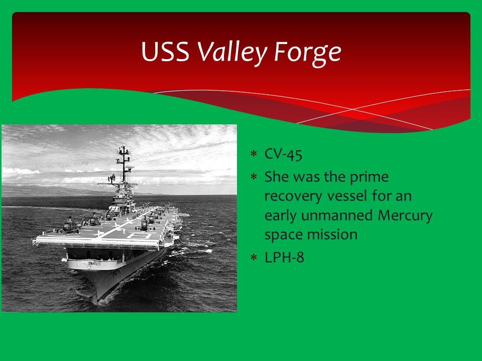 USS Valley Forge CV-45. She was the prime recovery vessel for an early unmanned Mercury space mission.