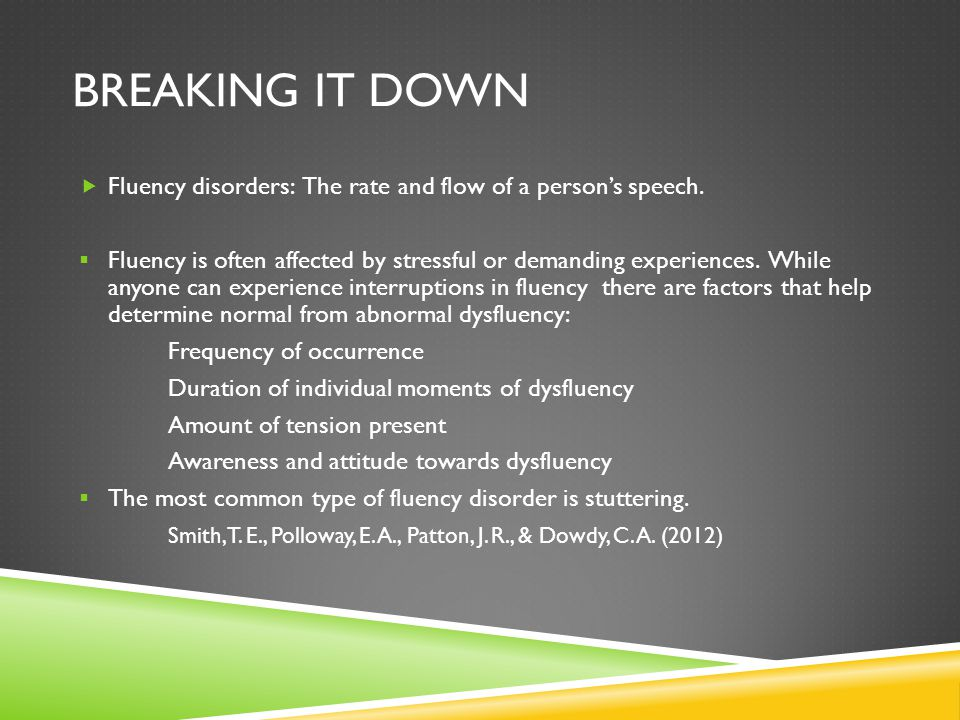 Breaking it down Fluency disorders: The rate and flow of a person's speech.