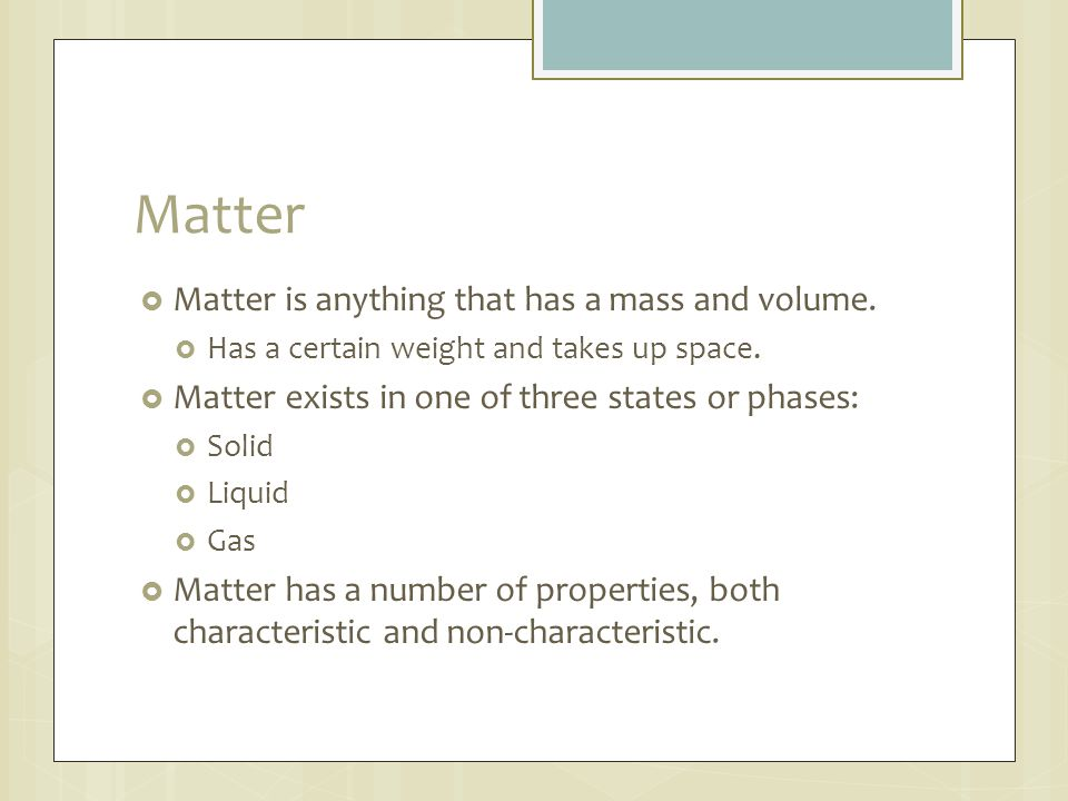 Matter Matter is anything that has a mass and volume.