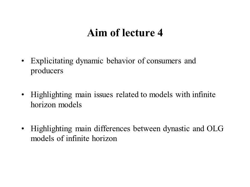 Aim of lecture 4 Explicitating dynamic behavior of consumers and producers. Highlighting main issues related to models with infinite horizon models.