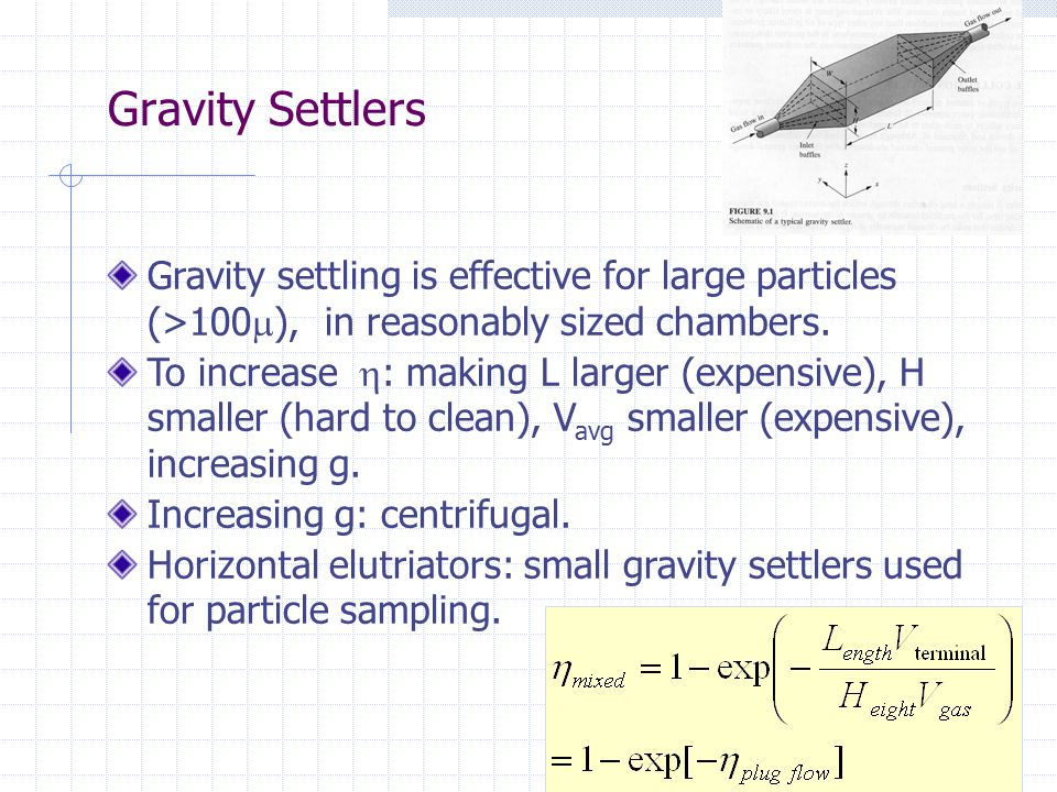 Gravity Settlers Gravity settling is effective for large particles (>100), in reasonably sized chambers.