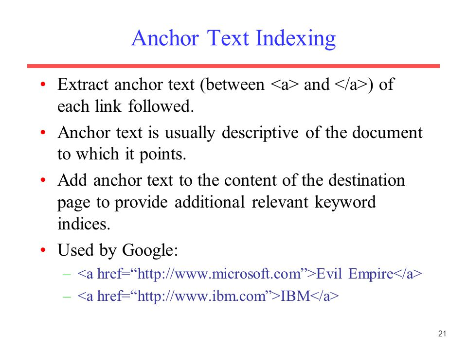 Anchor Text Indexing Extract anchor text (between <a> and </a>) of each link followed.