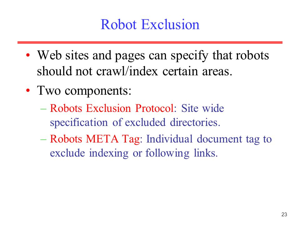 Robot Exclusion Web sites and pages can specify that robots should not crawl/index certain areas. Two components: