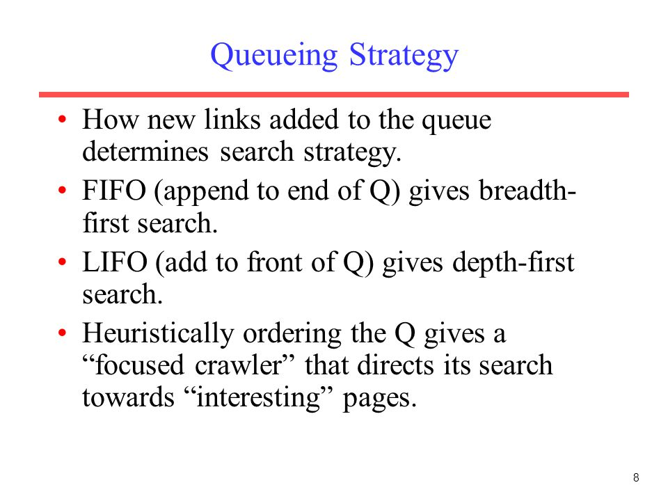 Queueing Strategy How new links added to the queue determines search strategy. FIFO (append to end of Q) gives breadth-first search.