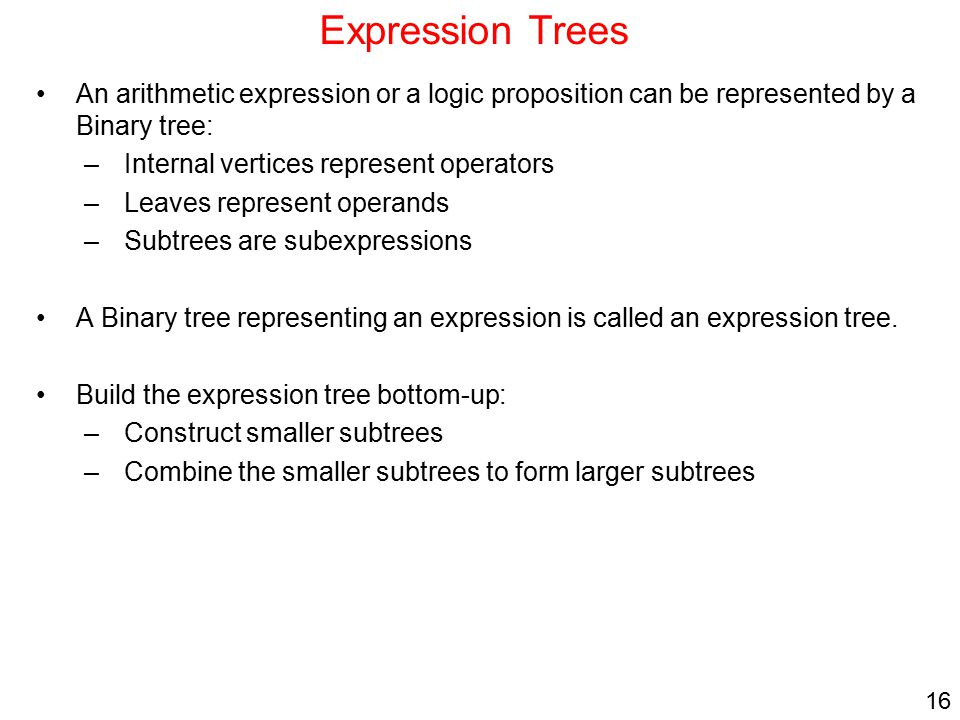 Expression Trees An arithmetic expression or a logic proposition can be represented by a Binary tree: