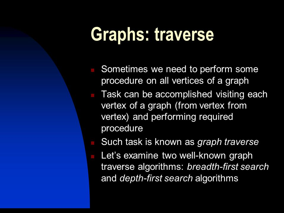 Graphs: traverse Sometimes we need to perform some procedure on all vertices of a graph.