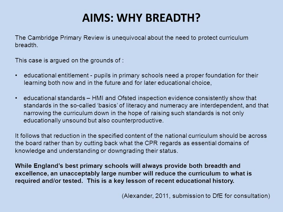 AIMS: WHY BREADTH The Cambridge Primary Review is unequivocal about the need to protect curriculum breadth.