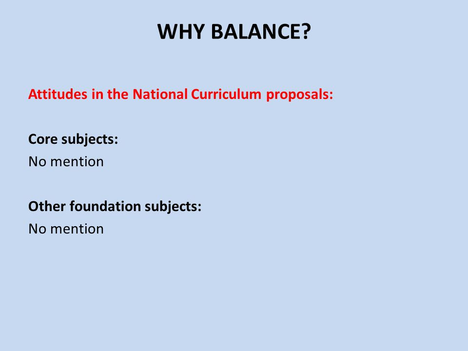 WHY BALANCE Attitudes in the National Curriculum proposals: Core subjects: No mention Other foundation subjects: