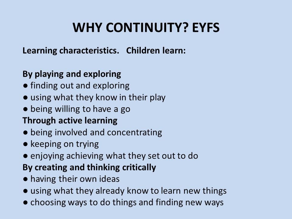 WHY CONTINUITY EYFS Learning characteristics. Children learn: